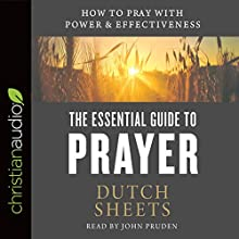 The Essential Guide to Prayer: How to Pray with Power and Effectiveness Audiobook by Dutch Sheets Narrated by John Pruden