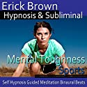 Mental Toughness in Sports Hypnosis: Get in The Zone & Be a Better Athlete, Guided Meditation, Self Hypnosis, Binaural Beats  by Erick Brown Hypnosis Narrated by Erick Brown Hypnosis