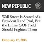 Wall Street Is Scared of a President Rand Paul, But the Entire GOP Field Should Frighten Them | Danny Vinik