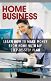 Home Business: Learn how to make money from home with my step-by-step plan
