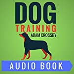 Dog Training: Dog Training Guide for Turning a Complaint Causing Puppy into an Obedient House Dog | Adam Crossby
