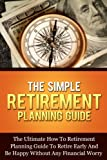 The Simple Retirement Planning Guide: The Ultimate How-To Retirement Planning Guide To Retire Early And Happy Without Any Financial Worry (Retire Happy ... Planning And Financial Steps Series)