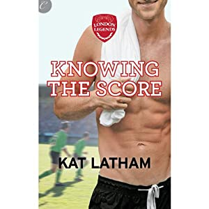 Knowing the Score: London Legends, Book 1 | [Kat Latham]