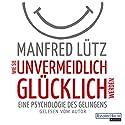 Wie Sie unvermeidlich glücklich werden: Eine Psychologie des Gelingens Hörbuch von Manfred Lütz Gesprochen von: Manfred Lütz