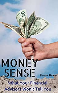 Money Sense: What Your Financial Advisors Won't Tell You