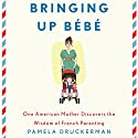 Bringing Up Bebe: One American Mother Discovers the Wisdom of French Parenting (       UNABRIDGED) by Pamela Druckerman Narrated by Abby Craden