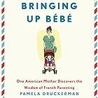 Bringing Up Bebe: One American Mother Discovers the Wisdom of French Parenting Hörbuch von Pamela Druckerman Gesprochen von: Abby Craden