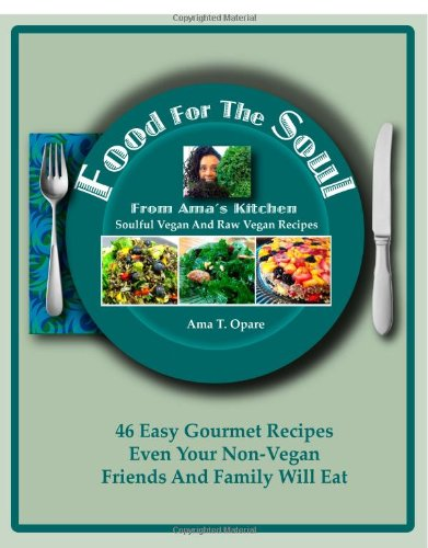 Food For The Soul From Ama's Kitchen: Soulful Vegan and Raw Vegan Recipes by Ama T Opare