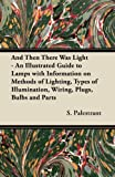 Best Prices for And Then There Was Light – An Illustrated Guide to Lamps with Information on Methods of Lighting, Types of Illumination, Wiring, Plugs, Bulbs and Parts