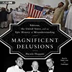 Magnificent Delusions: Pakistan, the United States, and an Epic History of Misunderstanding | Husain Haqqani
