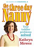 The Three Day Nanny: Your Toddler Problems Solved: Practical advice to help you parent with ease and raise a calm and confident child