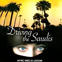 Driving the Saudis: A Chauffeur's Tale of the World's Richest Princesses (plus Their Servants, Nannies, and One Royal Hairdresser) (       UNABRIDGED) by Jayne Amelia Larson Narrated by Jayne Amelia Larson