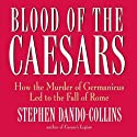 Blood of the Caesars: How the Murder of Germanicus Led to the Fall of Rome Audiobook by Stephen Dando-Collins Narrated by Robert Blumenfeld