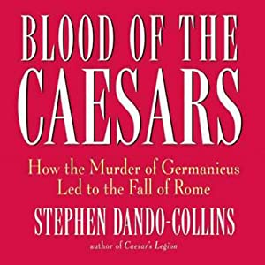 Blood of the Caesars: How the Murder of Germanicus Led to the Fall of Rome | [Stephen Dando-Collins]