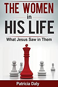 (FREE on 10/7) The Women In His Life: What Jesus Saw In Them by Patricia Daly - http://eBooksHabit.com