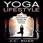Yoga Lifestyle: A Dummy's Guide to Relieve Stress: A Better Undersanding of Yoga & How It Can Benefit Your Life | J.C. Rush