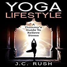Yoga Lifestyle: A Dummy's Guide to Relieve Stress: A Better Undersanding of Yoga & How It Can Benefit Your Life Audiobook by J.C. Rush Narrated by Colin Newcomer