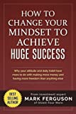How to Change Your Mindset to Achieve Huge Success: Why your attitude and daily habits have more to do with making more money and having more freedom than anything else.