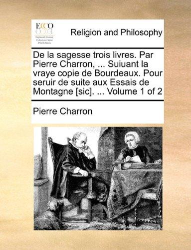De la sagesse trois livres. Par Pierre Charron, ... Suiuant la vraye copie de Bourdeaux. Pour seruir de suite aux Essais de Montagne [sic]. ...  Volume 1 of 2