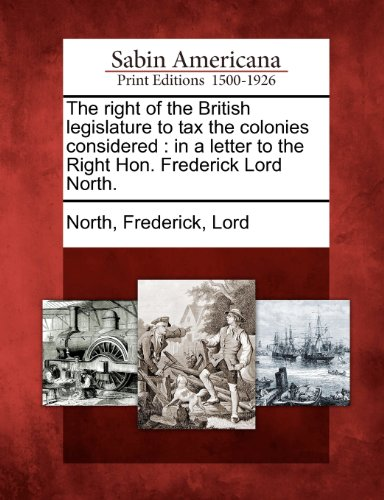 The right of the British legislature to tax the colonies considered: in a letter to the Right Hon. Frederick Lord North.