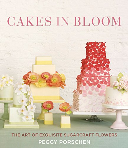 Cakes in Bloom: The Art of Exquisite Sugarcraft Flowers by Peggy Porschen