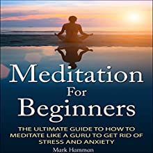 Meditation for Beginners: The Ultimate Guide to How to Meditate Like a Guru to Get Rid of Stress and Anxiety | Livre audio Auteur(s) : Mark Hamman Narrateur(s) : Denise Thistlewaite