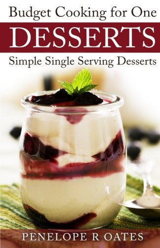 Budget Cooking for One ~ Desserts: Simple Single Serving Desserts by Penelope R Oates