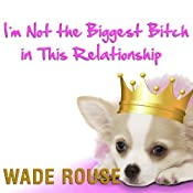 I'm Not the Biggest Bitch in This Relationship: Hilarious, Heartwarming Tales About Man's Best Friend from America's Favorite Humorists | [Wade Rouse (editor), Jen Lancaster, Rita Mae Brown, Laurie Notaro, Jane Green, Beth Harbison, W. Bruce Cameron]