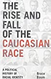 img - for The Rise and Fall of the Caucasian Race: A Political History of Racial Identity book / textbook / text book