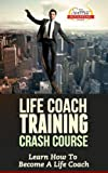 Life Coach Training Crash Course - Learn How To Become A Life Coach