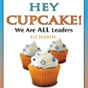 Hey Cupcake! We are ALL Leaders (       UNABRIDGED) by Liz Jazwiec Narrated by Liz Jazwiec