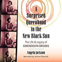 A Surprised Queenhood in the New Black Sun: The Life & Legacy of Gwendolyn Brooks Audiobook by Angela Jackson Narrated by Janina Edwards