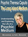 "Psychic Theresa Caputo ""The Long Island Medium"" Understanding and Exploring the Life of a Psychic Medium"