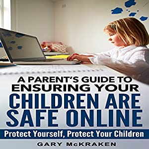 A Parent's Guide to Ensuring Your Children Are Safe Online: Protect Yourself, Protect Your Children | [Gary McKraken]