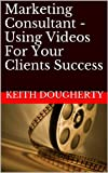Marketing Consultant - Using Videos For Your Clients Success