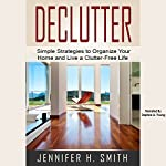Declutter: Simple Strategies to Organize Your Home and Live a Clutter-Free Life | Jennifer Smith