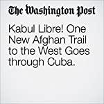 Kabul Libre! One New Afghan Trail to the West Goes through Cuba | Tim Craig