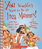 You Wouldnt Want to Be an Inca Mummy!: A One-Way Journey Youd Rather Not Make