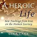 A Heroic Life: New Teachings from Jesus on the Human Journey Audiobook by Gina Lake Narrated by Fred Kennedy
