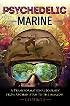 Psychedelic Marine: A Transformational Journey From Afghanistan To The Amazon