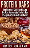 Protein Bars: The Ultimate Guide to Making Healthy Homemade Protein Bar Recipes in 30 Minutes or Less (Protein Bars - Protein Bar Recipes - Protein Bars ... - DIY Protein Bars - Homemade Protein Bars)