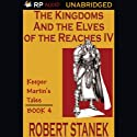 The Kingdoms and the Elves of the Reaches Book IV Audiobook by Robert Stanek Narrated by Karl Fehr