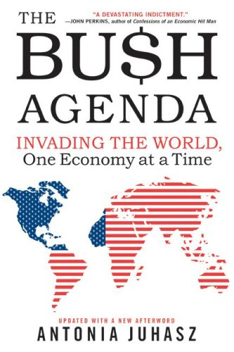 The Bush Agenda: Invading the World, One Economy at a Time, Antonia Juhasz
