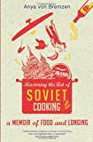 img - for By Anya Von Bremzen - Mastering the Art of Soviet Cooking: A Memoir of Food and Longing (8/18/13) book / textbook / text book