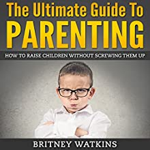 The Ultimate Guide To Parenting: How To Raise Children Without Screwing Them Up (       UNABRIDGED) by Britney Watkins Narrated by Jennifer Howe