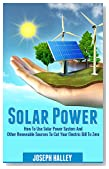 Solar Power: How To Use Solar Power System And Other Renewable Sources To Cut Your Electric Bill To Zero (Solar Energy, Sustainable Living, Alternative Energy)