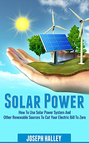Solar Power: How To Use Solar Power System And Other Renewable Sources To Cut Your Electric Bill To Zero (Solar Energy, Sustainable Living, Alternative Energy) (Living Alternative compare prices)