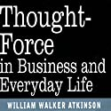 Thought Force in Business and Everyday Life Audiobook by William W Atkinson Narrated by William W Atkinson