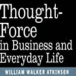Thought Force in Business and Everyday Life | William W Atkinson