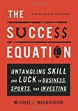 The Success Equation: Untangling Skill and Luck in Business. Sports. and Investing. by Michael J. Mauboussin ( 2012 ) Hardcover